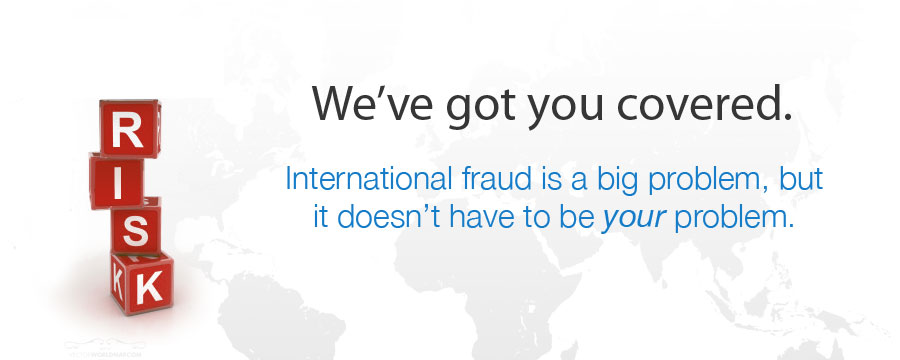 We've got you covered. International fraud is a big problem, but it doesn't have to be your problem.